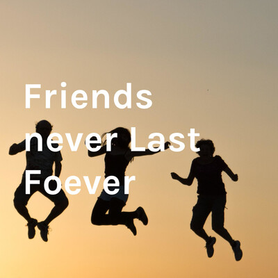 Friends never Last Foever