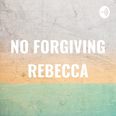 NO FORGIVING REBECCA