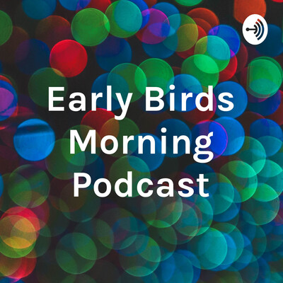 Early Birds Morning Podcast