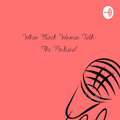 When Black Women Talk: The Podcast