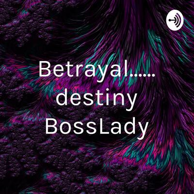 Betrayal...... destiny BossLady