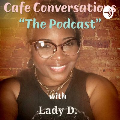 """Cafe Conversations with Lady D. """"Where Great Conversations Take Place"""""""