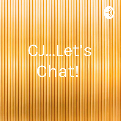 CJ...Let's Chat!