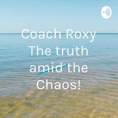 Coach Roxy The truth amid the Chaos!