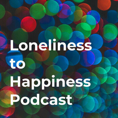 Loneliness to Happiness Podcast