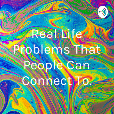 Real Life Problems That People Can Connect To.