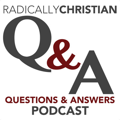 Radically Christian Q&A Podcast: Bible Answers for Your Bible Questions