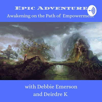 Epic Adventures, Awakening on the Path of Empowerment Debbie Emerson & Deirdre K
