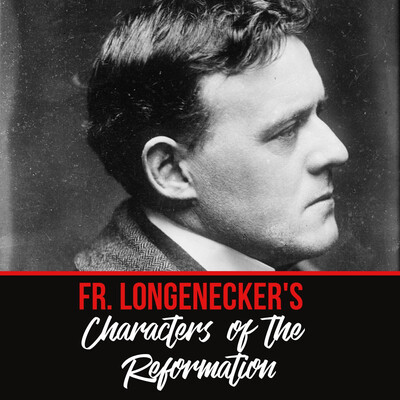 Father Dwight Longenecker - Characters of the Reformation