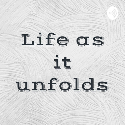 Life as it unfolds