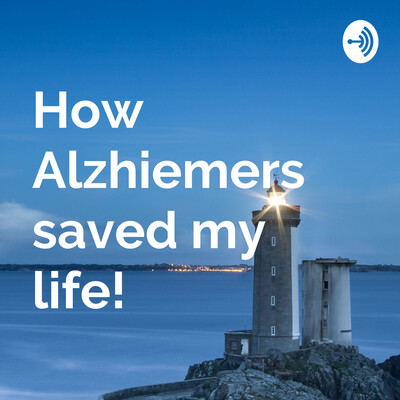 How Alzhiemers Saved My Life!