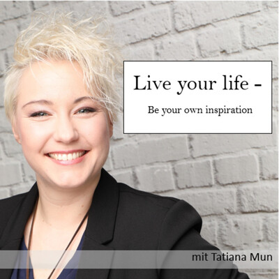 Live your life - Be your own inspiration