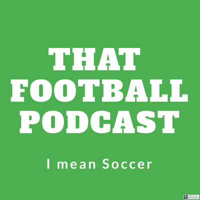 That Football Podcast, I mean Soccer!