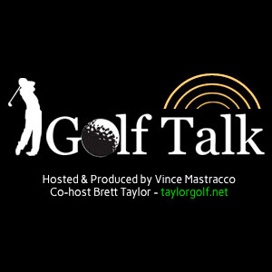 Golf Talk Radio With Vince Mastracco and Brett Taylor
