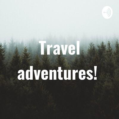 Travel adventures!