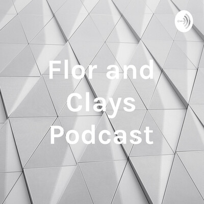 Flor and Clays Podcast