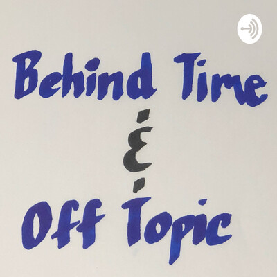 Behind Time & Off Topic