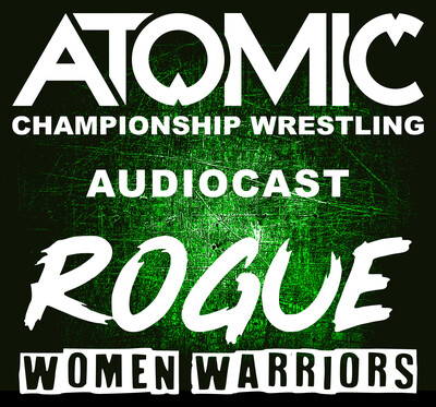 Atomic Championship Wrestling and Rogue: Women Warriors Audiocast