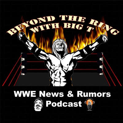 Beyond The Ring With Big T WWE News And Rumors Podcast
