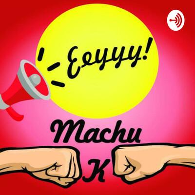 Ey MachuK el Podcast
