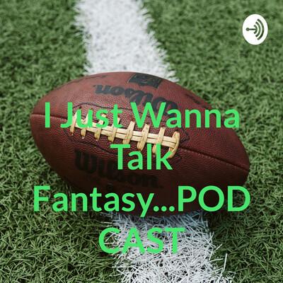 I Just Wanna Talk Fantasy...PODCAST