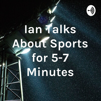 Ian Talks About Sports for 5-7 Minutes