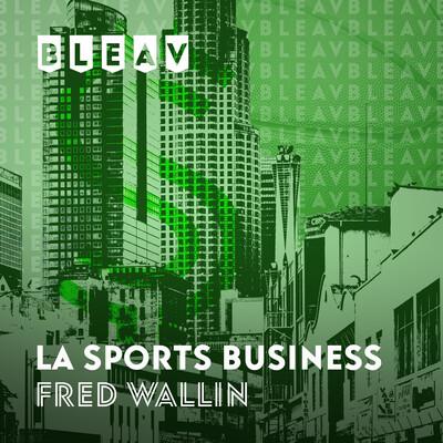 Bleav in LA Sports Business with Fred Wallin