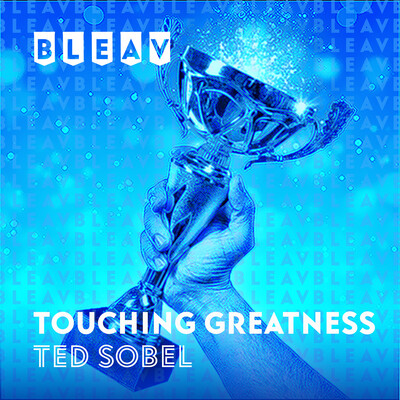 Bleav in Touching Greatness with Ted Sobel