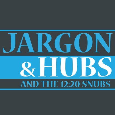 Jargon & Hubs, and the 12:20 Snubs