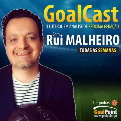 GoalCast | O futebol em análise com Rui Malheiro | GoalPoint.pt