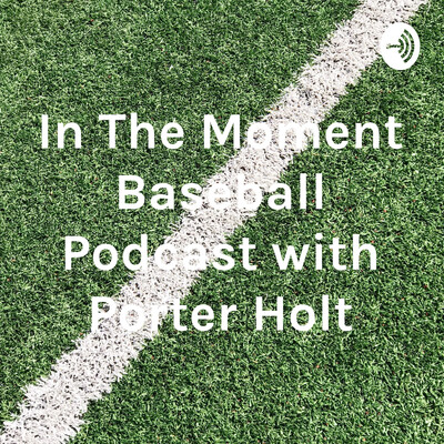In The Moment Baseball Podcast with Porter Holt
