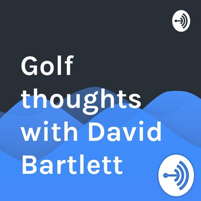 Golf thoughts with David Bartlett