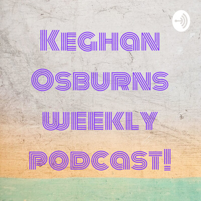 Keghan Osburns weekly podcast!