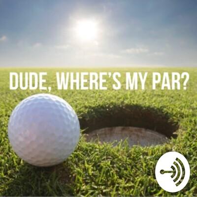 Dude Where's My Par? - Golf Podcast