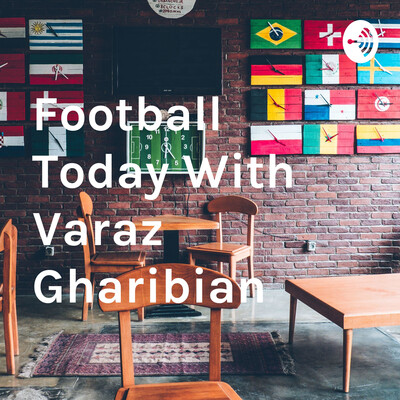 Football Today With Varaz Gharibian