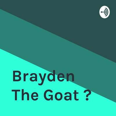 Brayden The Goat ?