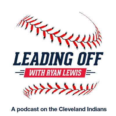 Leading Off with Ryan Lewis: A podcast on the Cleveland Indians Podcast