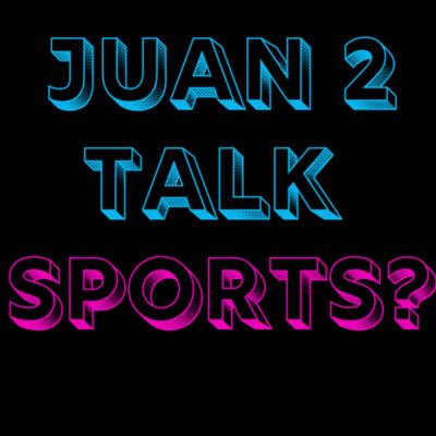 Juan 2 Talk Sports?