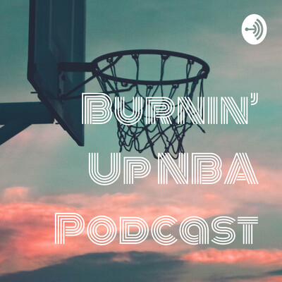 Burnin' Up NBA Podcast