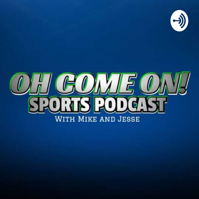 Oh Come On! Sports Podcast with Mike and Jesse