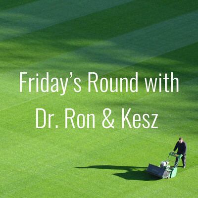 Friday's Round with Dr. Ron & Kesz
