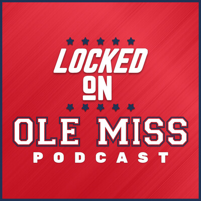 Locked On Ole Miss - Daily Podcast On Mississippi Football & Basketball