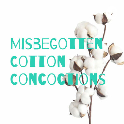 Misbegotten Cotton Concoctions