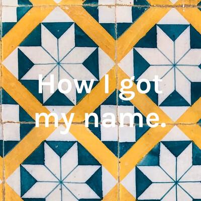 How I got my name.