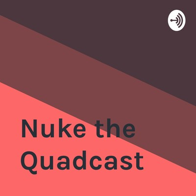 Nuke the Quadcast