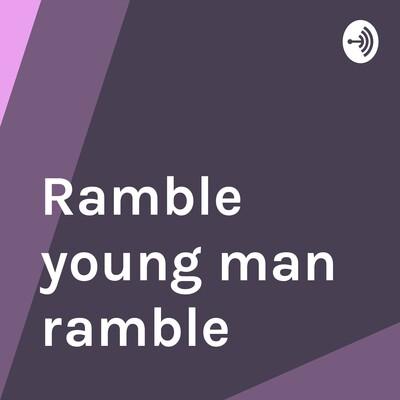 Ramble Young Man Ramble!