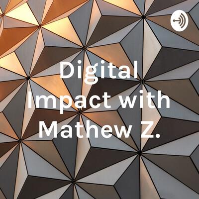 Digital Impact with Mathew Z.