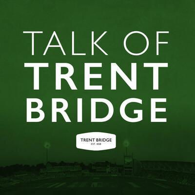 The Talk Of Trent Bridge Podcast