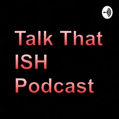 Talk That ish!