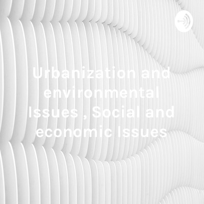 Urbanization and environmental Issues , Social and economic Issues
